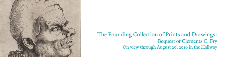 Current exhibition: The Founding Collection of Prints and Drawings:  Bequest of Clements C. Fry