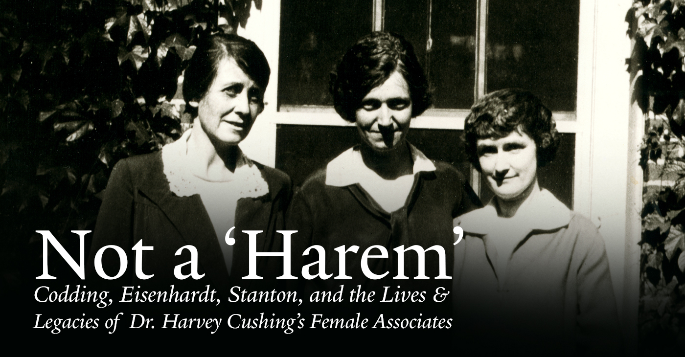 Not a 'Harem': Codding, Eisenhardt, Stanton, and the Lives and Legacies of Dr. Harvey Cushing's Female Associates