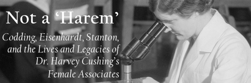 Not a 'Harem' : Codding, Eisenhardt, Stanton, and the Lives and Legacies of Dr. Harvey Cushing's Female Associates